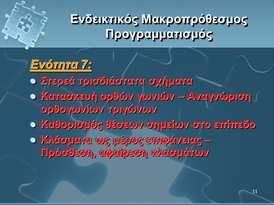 11 Ενδεικτικός Μακροπρόθεσμος Προγραμματισμός Ενότητα 7:  Στερεά τρισδιάστατα σχήματα  Κατασκευή ορθών γωνιών – Αναγνώριση ορθογωνίων τριγώνων  Καθ
