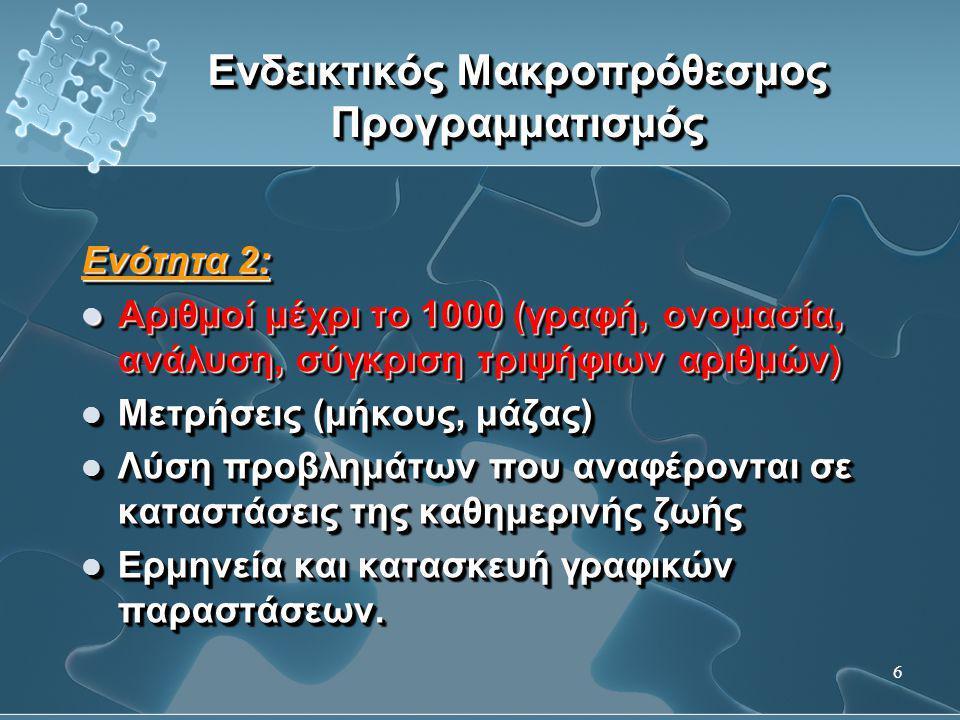 7 Ενδεικτικός Μακροπρόθεσμος Προγραμματισμός Ενότητα 3:  Εκτέλεση αριθμητικών πράξεων με αριθμούς μικρότερους του 1000  Λύση προβλημάτων από την καθημερινή ζωή (επιλογή και εκτέλεση της κατάλληλης πράξης)  Προβλήματα διαδικασίας  Έννοια του ½, του ¼ και του 1/3 Ενότητα 3:  Εκτέλεση αριθμητικών πράξεων με αριθμούς μικρότερους του 1000  Λύση προβλημάτων από την καθημερινή ζωή (επιλογή και εκτέλεση της κατάλληλης πράξης)  Προβλήματα διαδικασίας  Έννοια του ½, του ¼ και του 1/3