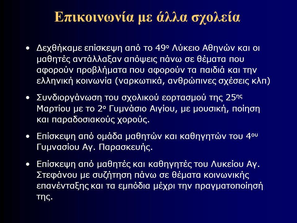 Επικοινωνία με άλλα σχολεία •Δεχθήκαμε επίσκεψη από το 49 ο Λύκειο Αθηνών και οι μαθητές αντάλλαξαν απόψεις πάνω σε θέματα που αφορούν προβλήματα που αφορούν τα παιδιά και την ελληνική κοινωνία (ναρκωτικά, ανθρώπινες σχέσεις κλπ) •Συνδιοργάνωση του σχολικού εορτασμού της 25 ης Μαρτίου με το 2 ο Γυμνάσιο Αιγίου, με μουσική, ποίηση και παραδοσιακούς χορούς.