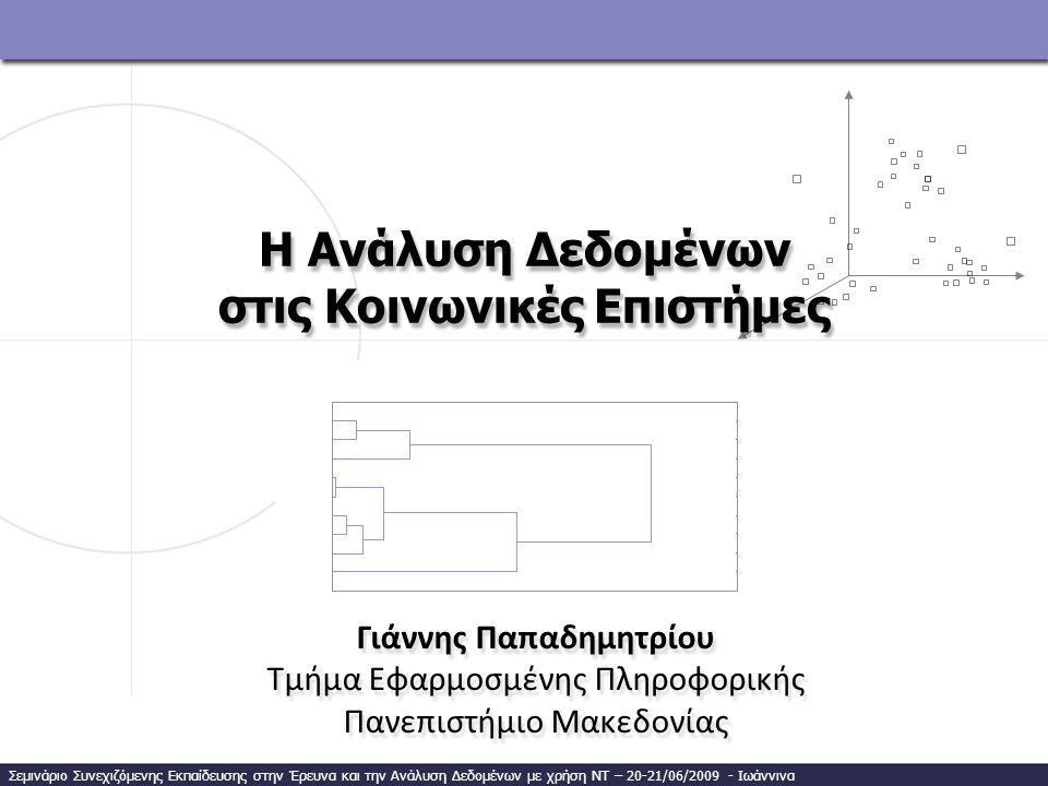 Η Ανάλυση Δεδομένων στις Κοινωνικές Επιστήμες Γιάννης Παπαδημητρίου Τμήμα Εφαρμοσμένης Πληροφορικής Πανεπιστήμιο Μακεδονίας Γιάννης Παπαδημητρίου Τμήμα Εφαρμοσμένης Πληροφορικής Πανεπιστήμιο Μακεδονίας Σεμινάριο Συνεχιζόμενης Εκπαίδευσης στην Έρευνα και την Ανάλυση Δεδομένων με χρήση ΝΤ – 20-21/06/2009 - Ιωάννινα