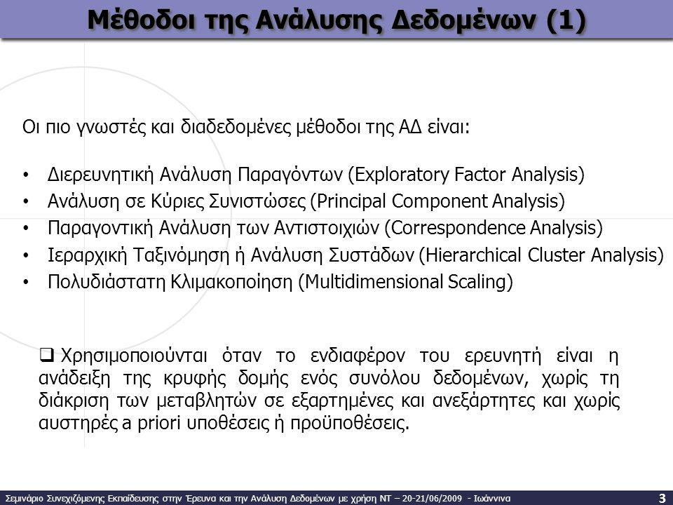Οι πιο γνωστές και διαδεδομένες μέθοδοι της ΑΔ είναι: • Διερευνητική Ανάλυση Παραγόντων (Exploratory Factor Analysis) • Ανάλυση σε Κύριες Συνιστώσες (Principal Component Analysis) • Παραγοντική Ανάλυση των Αντιστοιχιών (Correspondence Analysis) • Ιεραρχική Ταξινόμηση ή Ανάλυση Συστάδων (Hierarchical Cluster Analysis) • Πολυδιάστατη Κλιμακοποίηση (Multidimensional Scaling) Μέθοδοι της Ανάλυσης Δεδομένων (1) 3  Χρησιμοποιούνται όταν το ενδιαφέρον του ερευνητή είναι η ανάδειξη της κρυφής δομής ενός συνόλου δεδομένων, χωρίς τη διάκριση των μεταβλητών σε εξαρτημένες και ανεξάρτητες και χωρίς αυστηρές a priori υποθέσεις ή προϋποθέσεις.