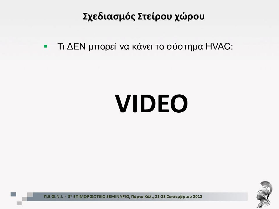 Π.Ε.Φ.Ν.Ι. - 5 ο ΕΠΙΜΟΡΦΩΤΙΚΟ ΣΕΜΙΝΑΡΙΟ, Πόρτο Χέλι, 21-23 Σεπτεμβρίου 2012 Σχεδιασμός Στείρου χώρου  Τι ΔΕΝ μπορεί να κάνει το σύστημα HVAC: VIDEO