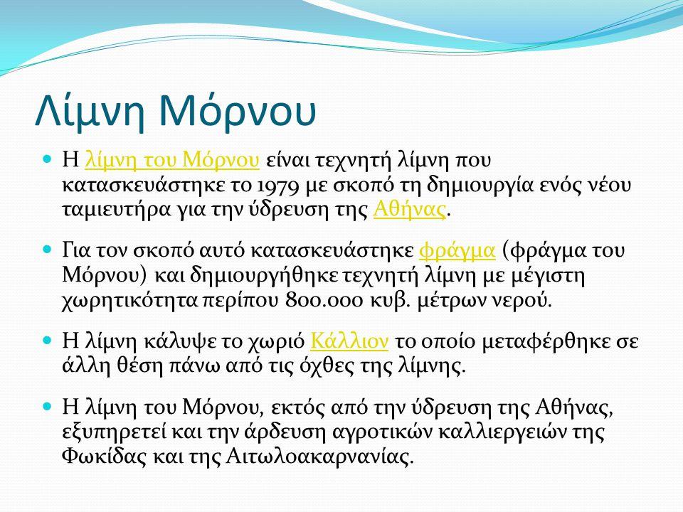 Λίμνη Μόρνου  Η λίμνη του Μόρνου είναι τεχνητή λίμνη που κατασκευάστηκε το 1979 με σκοπό τη δημιουργία ενός νέου ταμιευτήρα για την ύδρευση της Αθήνα