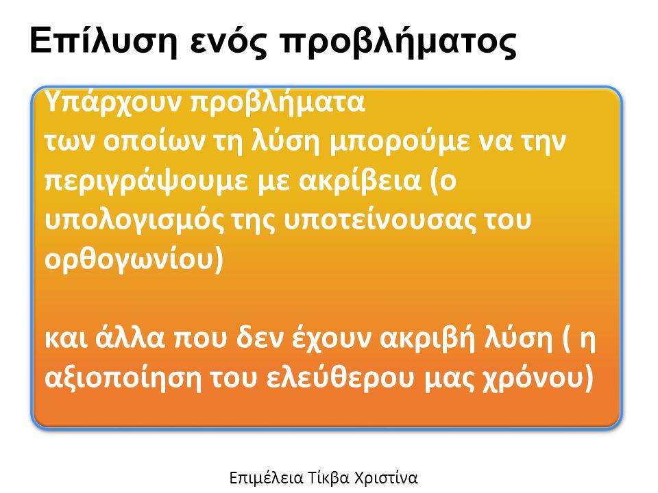 Υπάρχουν προβλήματα των οποίων τη λύση μπορούμε να την περιγράψουμε με ακρίβεια (ο υπολογισμός της υποτείνουσας του ορθογωνίου) και άλλα που δεν έχουν ακριβή λύση ( η αξιοποίηση του ελεύθερου μας χρόνου) Υπάρχουν προβλήματα των οποίων τη λύση μπορούμε να την περιγράψουμε με ακρίβεια (ο υπολογισμός της υποτείνουσας του ορθογωνίου) και άλλα που δεν έχουν ακριβή λύση ( η αξιοποίηση του ελεύθερου μας χρόνου) Επίλυση ενός προβλήματος Eπιμέλεια Τίκβα Χριστίνα