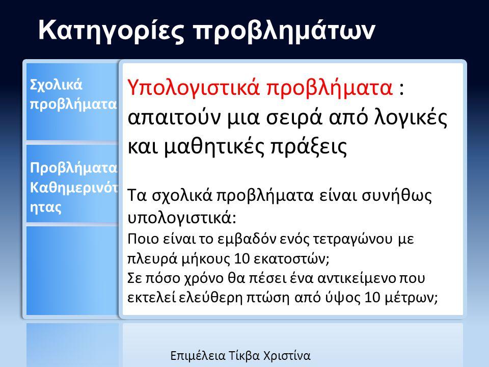 Υπολογιστικά προβλήματα : απαιτούν μια σειρά από λογικές και μαθητικές πράξεις Τα σχολικά προβλήματα είναι συνήθως υπολογιστικά: Ποιο είναι το εμβαδόν ενός τετραγώνου με πλευρά μήκους 10 εκατοστών; Σε πόσο χρόνο θα πέσει ένα αντικείμενο που εκτελεί ελεύθερη πτώση από ύψος 10 μέτρων; Κατηγορίες προβλημάτων Eπιμέλεια Τίκβα Χριστίνα