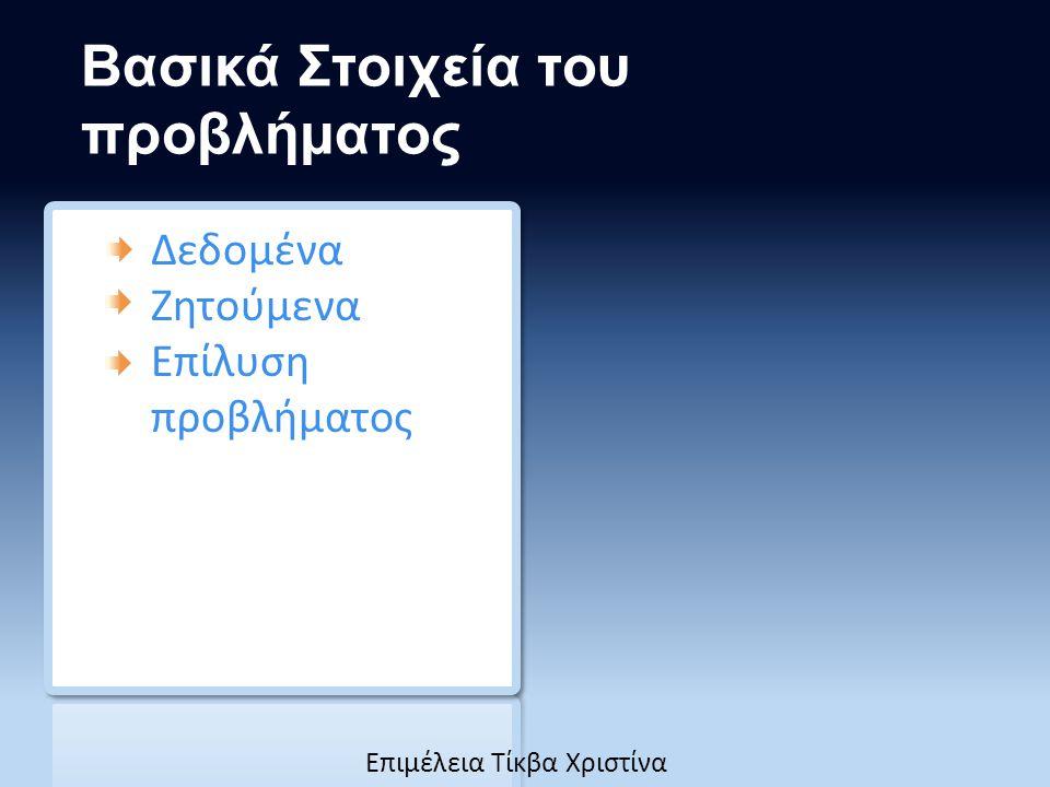Βασικά Στοιχεία του προβλήματος Δεδομένα Ζητούμενα Επίλυση προβλήματος Eπιμέλεια Τίκβα Χριστίνα