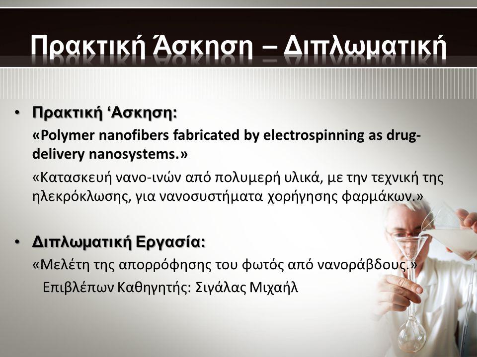 •Πρακτική 'Ασκηση: «Polymer nanofibers fabricated by electrospinning as drug- delivery nanosystems.» «Κατασκευή νανο-ινών από πολυμερή υλικά, με την τεχνική της ηλεκρόκλωσης, για νανοσυστήματα χορήγησης φαρμάκων.» •Διπλωματική Εργασία: «Μελέτη της απορρόφησης του φωτός από νανοράβδους.» Επιβλέπων Καθηγητής: Σιγάλας Μιχαήλ