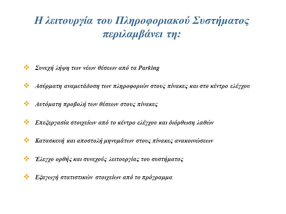 Η λειτουργία του Πληροφοριακού Συστήματος περιλαμβάνει τη:  Συνεχή λήψη των νέων θέσεων από τα Parking  Ασύρματη αναμετάδοση των πληροφοριών στους πίνακες και στο κέντρο ελέγχου  Αυτόματη προβολή των θέσεων στους πίνακες  Επεξεργασία στοιχείων από το κέντρο ελέγχου και διόρθωση λαθών  Κατασκευή και αποστολή μηνυμάτων στους πίνακες ανακοινώσεων  Έλεγχο ορθής και συνεχούς λειτουργίας του συστήματος  Εξαγωγή στατιστικών στοιχείων από το πρόγραμμα