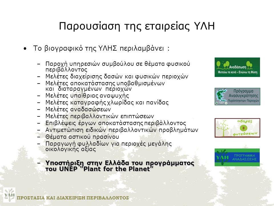 Παρουσίαση της εταιρείας ΥΛΗ •Το βιογραφικό της ΥΛΗΣ περιλαμβάνει : –Παροχή υπηρεσιών συμβούλου σε θέματα φυσικού περιβάλλοντος –Μελέτες διαχείρισης δασών και φυσικών περιοχών –Μελέτες αποκατάστασης υποβαθμισμένων και διαταραγμένων περιοχών –Μελέτες υπαίθριας αναψυχής –Μελέτες καταγραφής χλωρίδας και πανίδας –Μελέτες αναδασώσεων –Μελέτες περιβαλλοντικών επιπτώσεων –Επιβλέψεις έργων αποκατάστασης περιβάλλοντος –Αντιμετώπιση ειδικών περιβαλλοντικών προβλημάτων –Θέματα αστικού πρασίνου –Παραγωγή φυλλαδίων για περιοχές μεγάλης οικολογικής αξίας –Υποστήριξη στην Ελλάδα του προγράμματος του UNEP Plant for the Planet ΠΡΟΣΤΑΣΙΑ ΚΑΙ ΔΙΑΧΕΙΡΙΣΗ ΠΕΡΙΒΑΛΛΟΝΤΟΣ