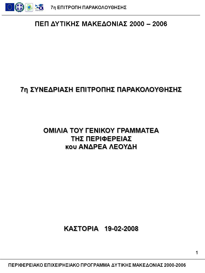 7η ΕΠΙΤΡΟΠΗ ΠΑΡΑΚΟΛΟΥΘΗΣΗΣ ΠΕΡΙΦΕΡΕΙΑΚΟ ΕΠΙΧΕΙΡΗΣΙΑΚΟ ΠΡΟΓΡΑΜΜΑ ΔΥΤΙΚΗΣ ΜΑΚΕΔΟΝΙΑΣ 2000-2006 Αξιότιμα μέλη της Επιτροπής Παρακολούθησης Κύριοι εκπρόσωποι της Ευρωπαϊκής Επιτροπής Κύριοι Νομάρχες Κυρίες και Κύριοι Δήμαρχοι και Πρόεδροι Κυρίες και Κύριοι εκπρόσωποι της αυτοδιοίκησης και των φορέων Κυρίες και Κύριοι εκπρόσωποι των υπουργείων Αγαπητοί προσκεκλημένοι, Σας καλωσορίζουμε στην 7η Συνεδρίαση της Επιτροπής Παρακολούθησης του ΠΕΠ Δυτικής Μακεδονίας Και ευχαριστούμε για την παρουσία σας εδώ σήμερα.