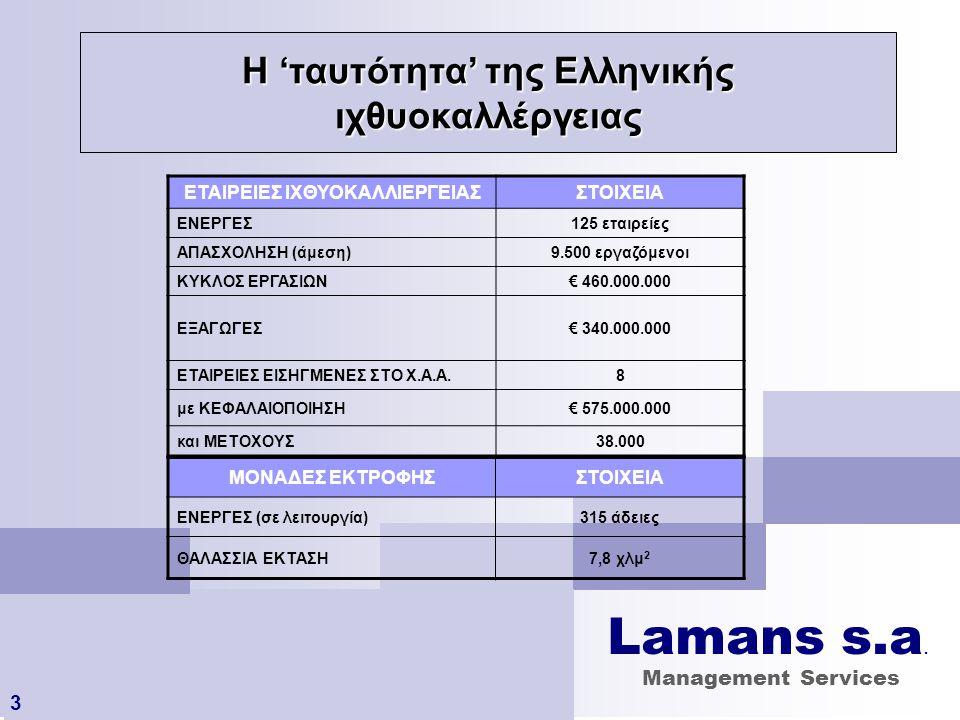 Παραγωγή Ελληνικής Ιχθυοκαλλιέργειας (2006) 4 ΠΑΡΑΓΩΓΗΣΤΟΙΧΕΙΑΠΑΡΑΤΗΡΗΣΕΙΣ ΕΤΟΙΜΟ ΤΕΛΙΚΟ ΠΡΟΪΟΝ 100.000 τόνοι 48% της συνολικής Μεσογειακής παραγωγής ΓΟΝΟΣ 400.000.00 0 ιχθύδια 50% της συνολικής Μεσογειακής παραγωγής Στοιχεία: FEAP / Πηγή: Στεφανής 6/2007 Lamans s.a.