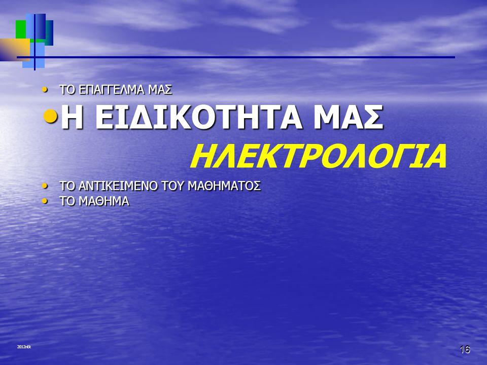 2012ntk 16 • ΤΟ ΕΠΑΓΓΕΛΜΑ ΜΑΣ • Η ΕΙΔΙΚΟΤΗΤΑ ΜΑΣ ΗΛΕΚΤΡΟΛΟΓΙΑ • ΤΟ ΑΝΤΙΚΕΙΜΕΝΟ ΤΟΥ ΜΑΘΗΜΑΤΟΣ • ΤΟ ΜΑΘΗΜΑ
