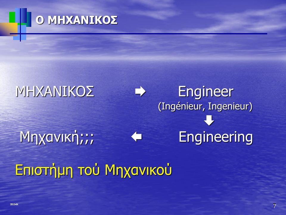 2012ntk ΕΠΙΣΗΜΟΣ ΟΡΙΣΜΟΣ • Η «Επιστήμη τού Μηχανικού» εμπεριέχει την ανάπτυξη, παροχή και συντήρηση υποδομών, αγαθών και υπηρεσιών για τη βιομηχανία και την κοινωνία γενικότερα.