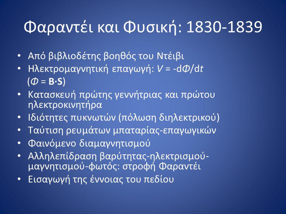 Φαραντέι και Φυσική: 1830-1839 • Από βιβλιοδέτης βοηθός του Ντέιβι • Ηλεκτρομαγνητική επαγωγή: V = -dΦ/dt (Φ = B·S) • Κατασκευή πρώτης γεννήτριας και πρώτου ηλεκτροκινητήρα • Ιδιότητες πυκνωτών (πόλωση διηλεκτρικού) • Ταύτιση ρευμάτων μπαταρίας-επαγωγικών • Φαινόμενο διαμαγνητισμού • Αλληλεπίδραση βαρύτητας-ηλεκτρισμού- μαγνητισμού-φωτός: στροφή Φαραντέι • Εισαγωγή της έννοιας του πεδίου