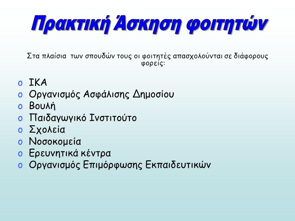 Στα πλαίσια των σπουδών τους οι φοιτητές απασχολούνται σε διάφορους φορείς: oΙΚΑ oΟργανισμός Ασφάλισης Δημοσίου oΒουλή oΠαιδαγωγικό Ινστιτούτο oΣχολεία oΝοσοκομεία oΕρευνητικά κέντρα oΟργανισμός Επιμόρφωσης Εκπαιδευτικών