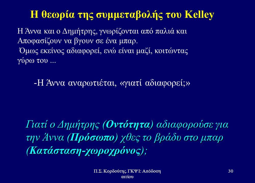 Π.Σ. Κορδούτης. ΓΚΨ Ι: Απόδοση αιτίου 29 Η θεωρία της συμμεταβολής του Κelley •Συνέπεια (στον χώρο και το χρόνο) –Έχει το πρόσωπο την ίδια εμπειρία με