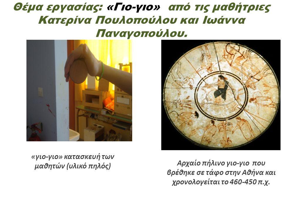 Θέμα εργασίας: «Γιο-γιο» από τις μαθήτριες Κατερίνα Πουλοπούλου και Ιωάννα Παναγοπούλου. «γιο-γιο» κατασκευή των μαθητών (υλικό πηλός) Αρχαίο πήλινο γ