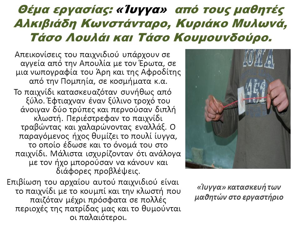 Θέμα εργασίας: «Ίυγγα» από τους μαθητές Αλκιβιάδη Κωνστάνταρο, Κυριάκο Μυλωνά, Τάσο Λουλάι και Τάσο Κουμουνδούρο. Απεικονίσεις του παιχνιδιού υπάρχουν