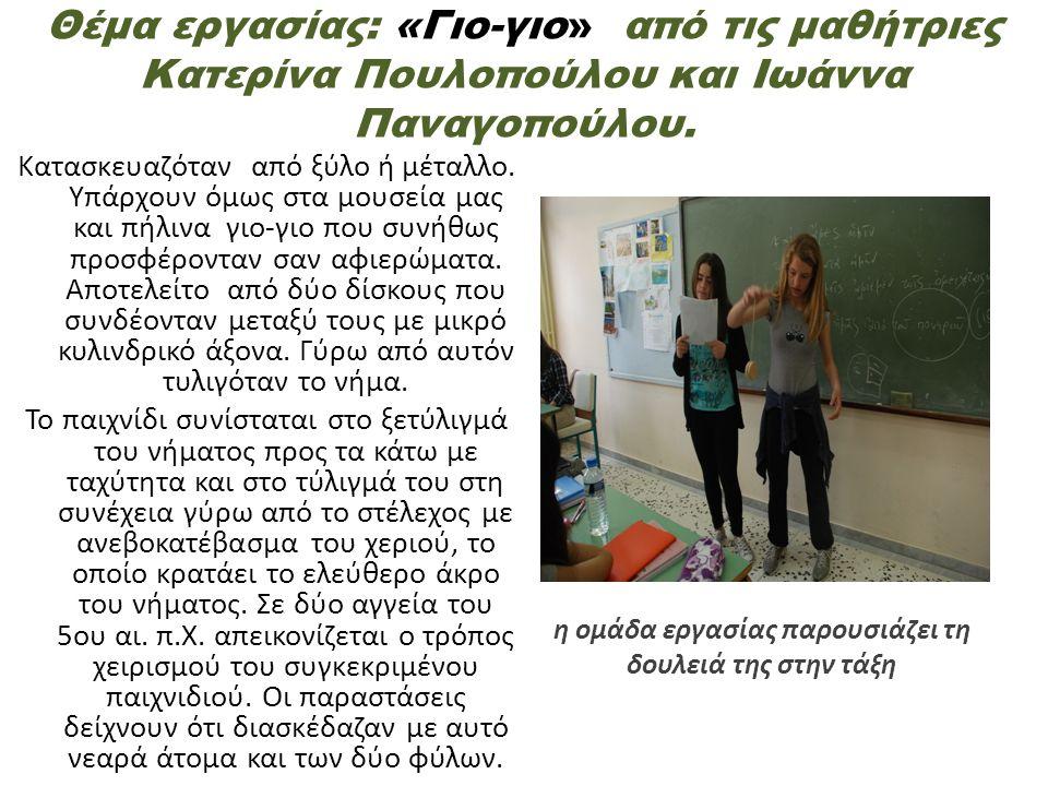 Θέμα εργασίας: «Γιο-γιο» από τις μαθήτριες Κατερίνα Πουλοπούλου και Ιωάννα Παναγοπούλου. Κατασκευαζόταν από ξύλο ή μέταλλο. Υπάρχουν όμως στα μουσεία