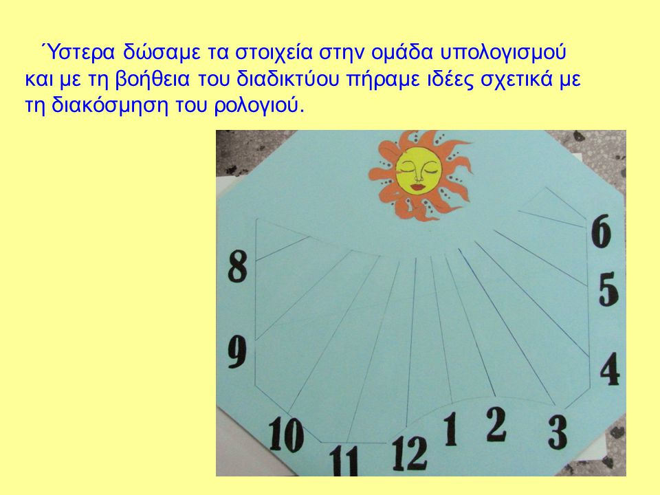 Ύστερα δώσαμε τα στοιχεία στην ομάδα υπολογισμού και με τη βοήθεια του διαδικτύου πήραμε ιδέες σχετικά με τη διακόσμηση του ρολογιού.