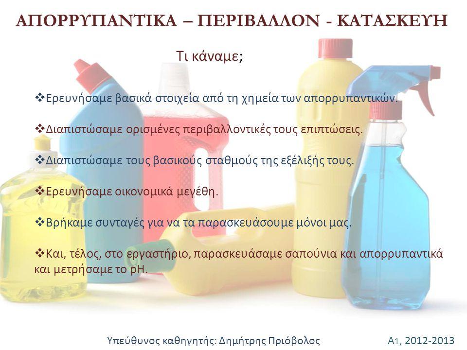Α 1, 2012-2013 ΑΠΟΡΡΥΠΑΝΤΙΚΑ – ΠΕΡΙΒΑΛΛΟΝ - ΚΑΤΑΣΚΕΥΗ  Ερευνήσαμε βασικά στοιχεία από τη χημεία των απορρυπαντικών.  Διαπιστώσαμε ορισμένες περιβαλλ