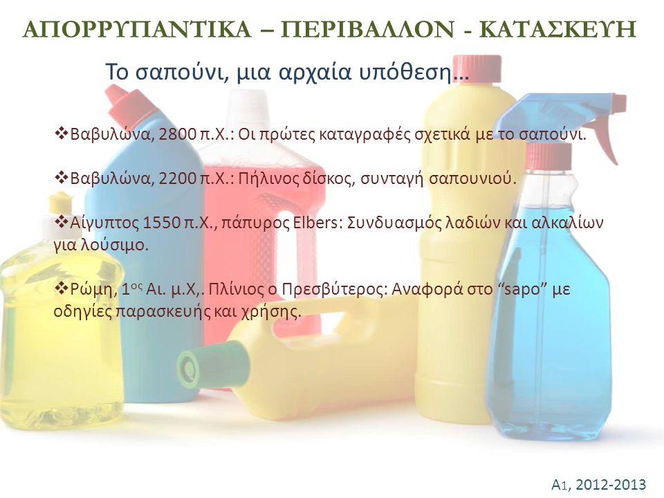Α 1, 2012-2013 ΑΠΟΡΡΥΠΑΝΤΙΚΑ – ΠΕΡΙΒΑΛΛΟΝ - ΚΑΤΑΣΚΕΥΗ Το σαπούνι, μια αρχαία υπόθεση…  Βαβυλώνα, 2800 π.Χ.: Οι πρώτες καταγραφές σχετικά με το σαπούν