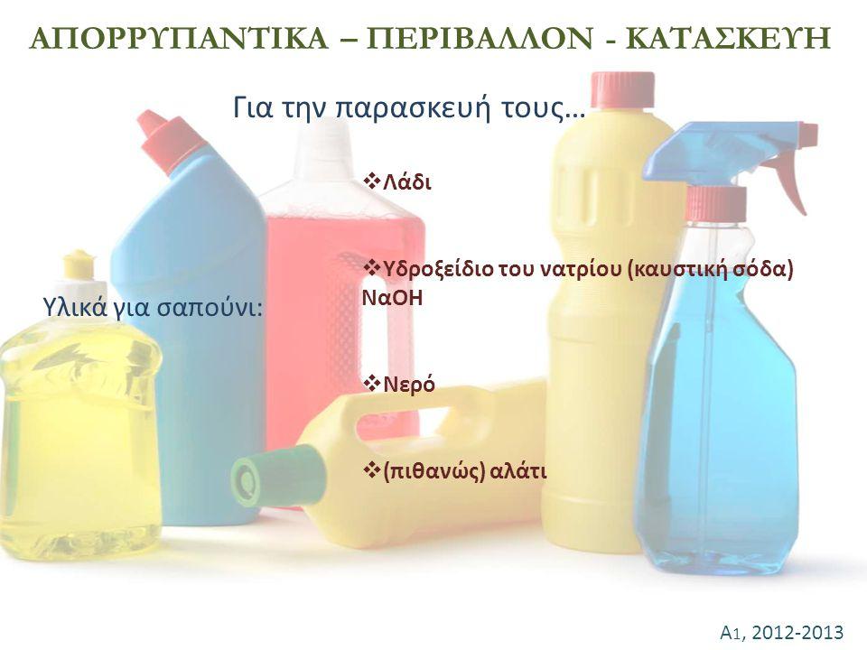 Α 1, 2012-2013 ΑΠΟΡΡΥΠΑΝΤΙΚΑ – ΠΕΡΙΒΑΛΛΟΝ - ΚΑΤΑΣΚΕΥΗ Για την παρασκευή τους…  Λάδι  Υδροξείδιο του νατρίου (καυστική σόδα) ΝαΟΗ  Νερό  (πιθανώς)
