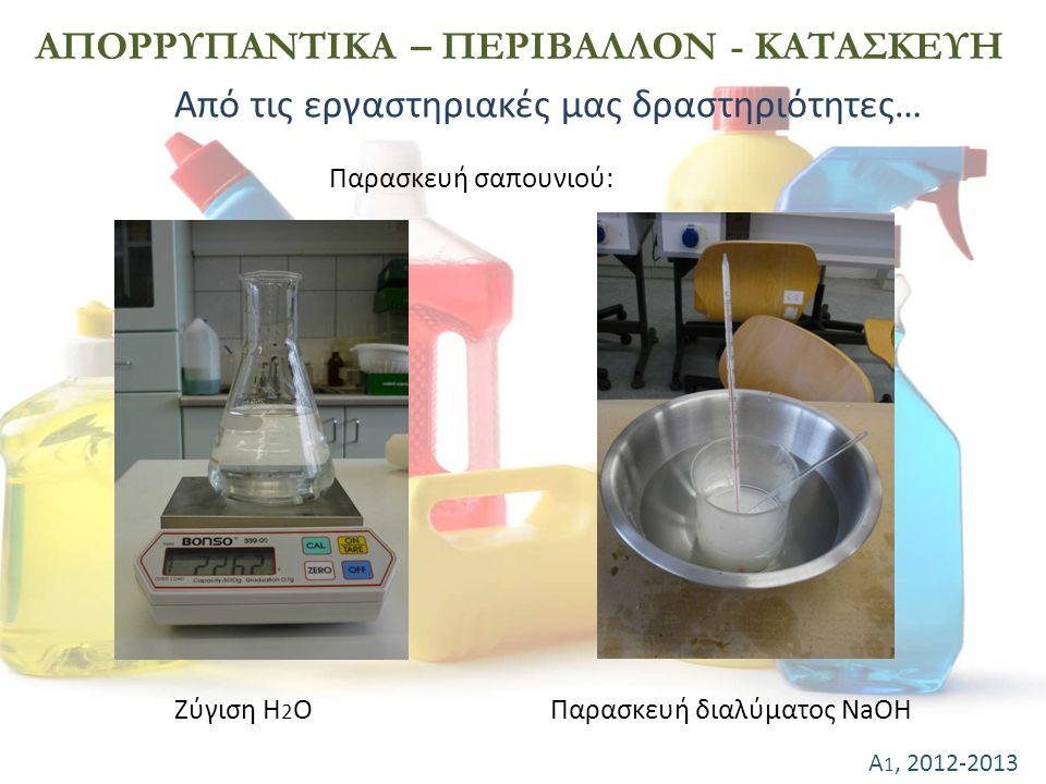 Α 1, 2012-2013 ΑΠΟΡΡΥΠΑΝΤΙΚΑ – ΠΕΡΙΒΑΛΛΟΝ - ΚΑΤΑΣΚΕΥΗ Παρασκευή σαπουνιού: Ζύγιση H 2 OΠαρασκευή διαλύματος NaOH Από τις εργαστηριακές μας δραστηριότη