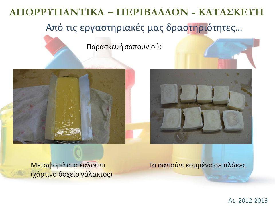 Α 1, 2012-2013 ΑΠΟΡΡΥΠΑΝΤΙΚΑ – ΠΕΡΙΒΑΛΛΟΝ - ΚΑΤΑΣΚΕΥΗ Παρασκευή σαπουνιού: Μεταφορά στο καλούπι (χάρτινο δοχείο γάλακτος) Το σαπούνι κομμένο σε πλάκες
