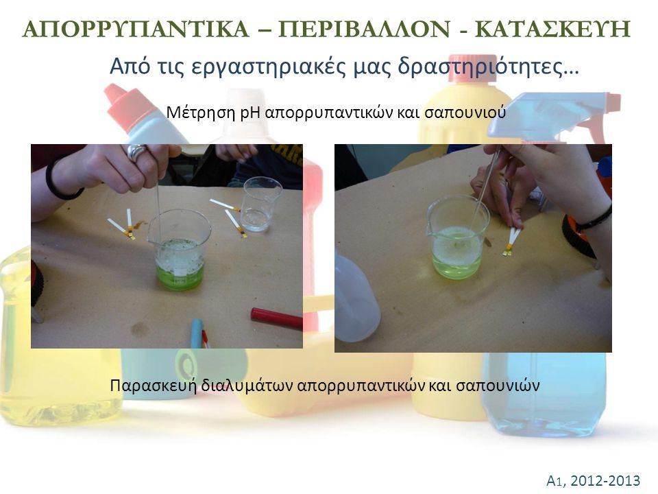 Α 1, 2012-2013 ΑΠΟΡΡΥΠΑΝΤΙΚΑ – ΠΕΡΙΒΑΛΛΟΝ - ΚΑΤΑΣΚΕΥΗ Μέτρηση pH απορρυπαντικών και σαπουνιού Παρασκευή διαλυμάτων απορρυπαντικών και σαπουνιών Από τι