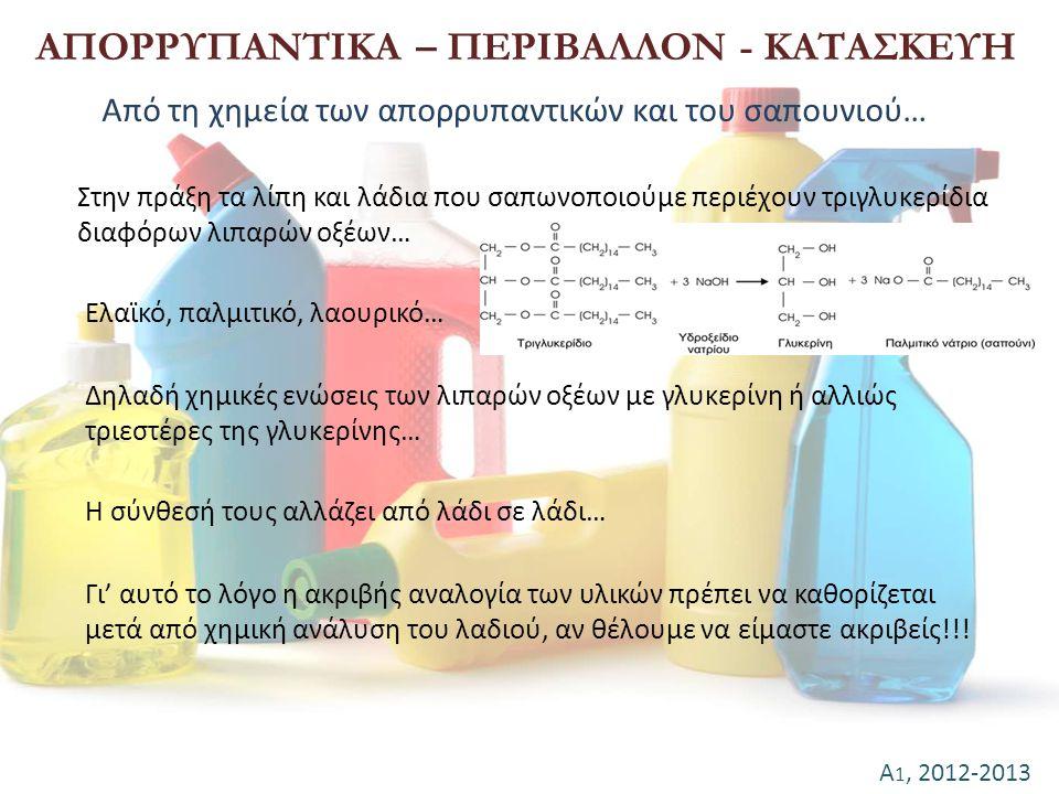Α 1, 2012-2013 ΑΠΟΡΡΥΠΑΝΤΙΚΑ – ΠΕΡΙΒΑΛΛΟΝ - ΚΑΤΑΣΚΕΥΗ Από τη χημεία των απορρυπαντικών και του σαπουνιού… Στην πράξη τα λίπη και λάδια που σαπωνοποιού