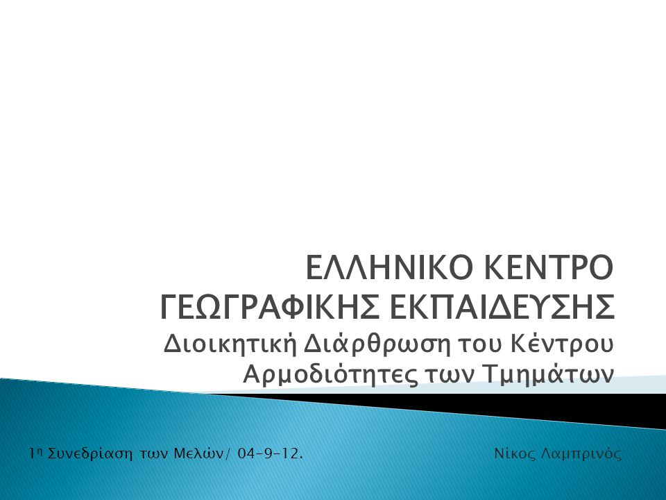 ΕΛΛΗΝΙΚΟ ΚΕΝΤΡΟ ΓΕΩΓΡΑΦΙΚΗΣ ΕΚΠΑΙΔΕΥΣΗΣ Διοικητική Διάρθρωση του Κέντρου Αρμοδιότητες των Τμημάτων 1 η Συνεδρίαση των Μελών/ 04-9-12.