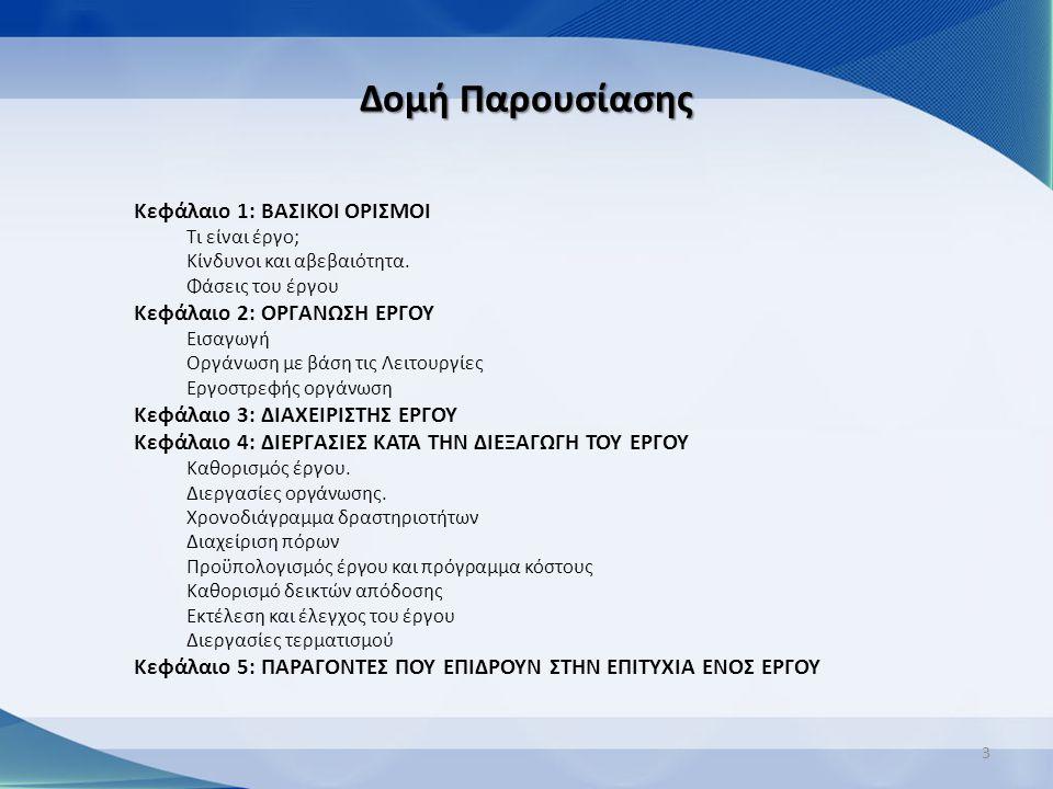 Δομή Παρουσίασης Κεφάλαιο 1: ΒΑΣΙΚΟΙ ΟΡΙΣΜΟΙ Τι είναι έργο; Κίνδυνοι και αβεβαιότητα. Φάσεις του έργου Κεφάλαιο 2: ΟΡΓΑΝΩΣΗ ΕΡΓΟΥ Εισαγωγή Οργάνωση με