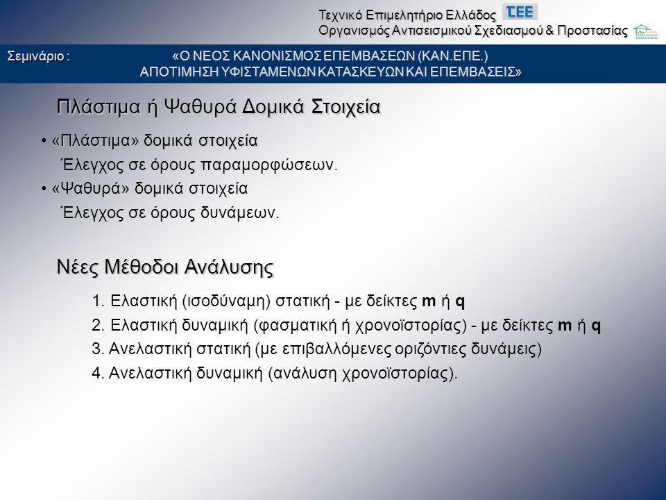 Ελαστικές μέθοδοι με δείκτη συμπεριφοράς q • έλεγχοι ασφαλείας σε όρους «δυνάμεων» εντατικών μεγεθών - «δυνάμεων» • ιδιότητες υλικών από μέσες τιμές μειωμένες κατά μια τυπική απόκλιση Σεμινάριο : « Σεμινάριο : «Ο ΝΕΟΣ ΚΑΝΟΝΙΣΜΟΣ ΕΠΕΜΒΑΣΕΩΝ (ΚΑΝ.ΕΠΕ.) » ΑΠΟΤΙΜΗΣΗ ΥΦΙΣΤΑΜΕΝΩΝ ΚΑΤΑΣΚΕΥΩΝ ΚΑΙ ΕΠΕΜΒΑΣΕΙΣ» Τεχνικό Επιμελητήριο Ελλάδος Οργανισμός Αντισεισμικού Σχεδιασμού & Προστασίας • σειρά εμφάνισης αστοχίας οριζόντιων/κατακορυφων στοιχειων • τύπος αστοχιών (καμπτικές/διατμητικές) • τοπική διαθέσιμη πλαστιμότητα (περίσφιγξη στύλων, ρ 1 /ρ 2 δοκών) • 2-γενείς μηχανισμοί αντιστάσεων