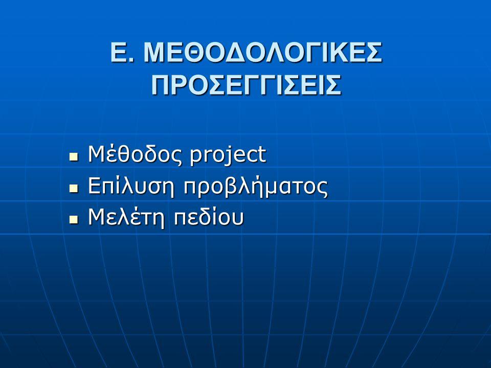 Ε. ΜΕΘΟΔΟΛΟΓΙΚΕΣ ΠΡΟΣΕΓΓΙΣΕΙΣ  Μέθοδος project  Eπίλυση προβλήματος  Μελέτη πεδίου
