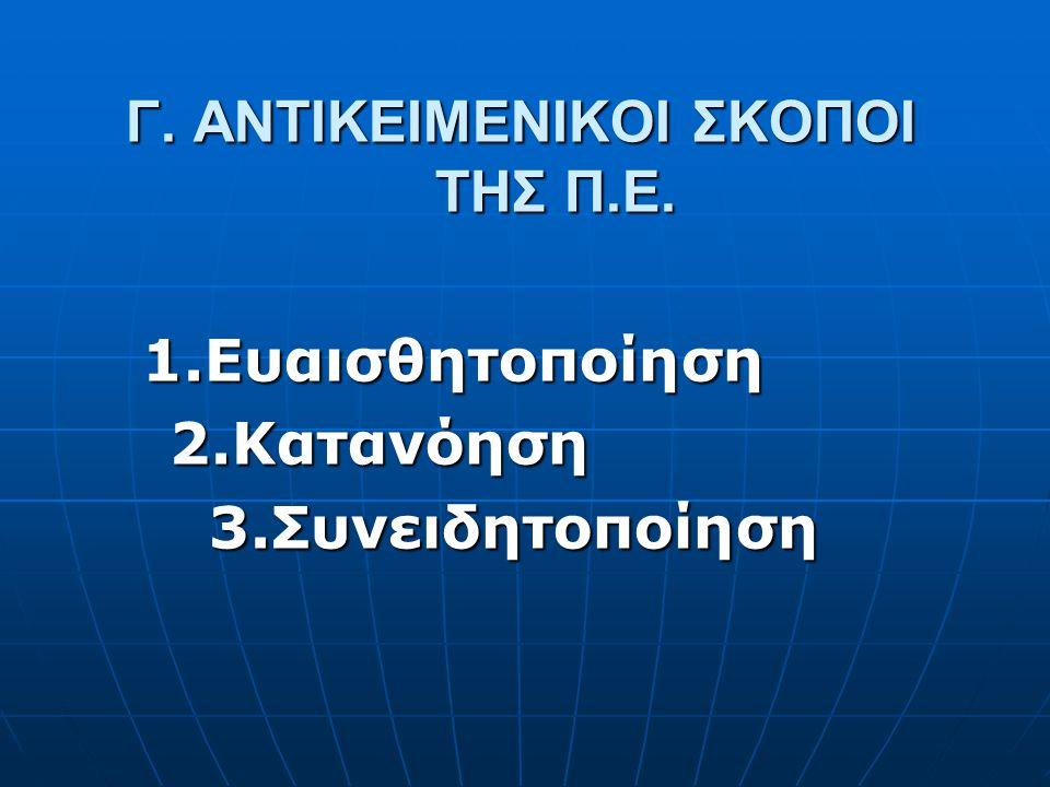 Γ. ΑΝΤΙΚΕΙΜΕΝΙΚΟΙ ΣΚΟΠΟΙ ΤΗΣ Π.Ε. 1.Ευαισθητοποίηση 2.Κατανόηση 2.Κατανόηση 3.Συνειδητοποίηση 3.Συνειδητοποίηση