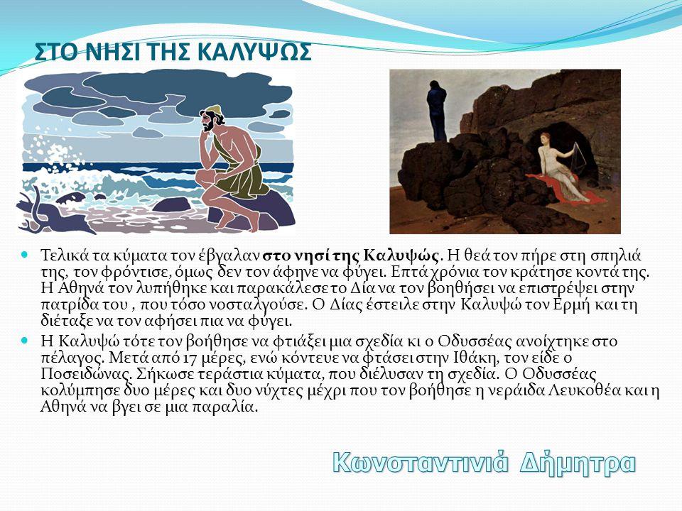 ΣΤΟ ΝΗΣΙ ΤΗΣ ΚΑΛΥΨΩΣ  Τελικά τα κύματα τον έβγαλαν στο νησί της Καλυψώς. Η θεά τον πήρε στη σπηλιά της, τον φρόντισε, όμως δεν τον άφηνε να φύγει. Επ
