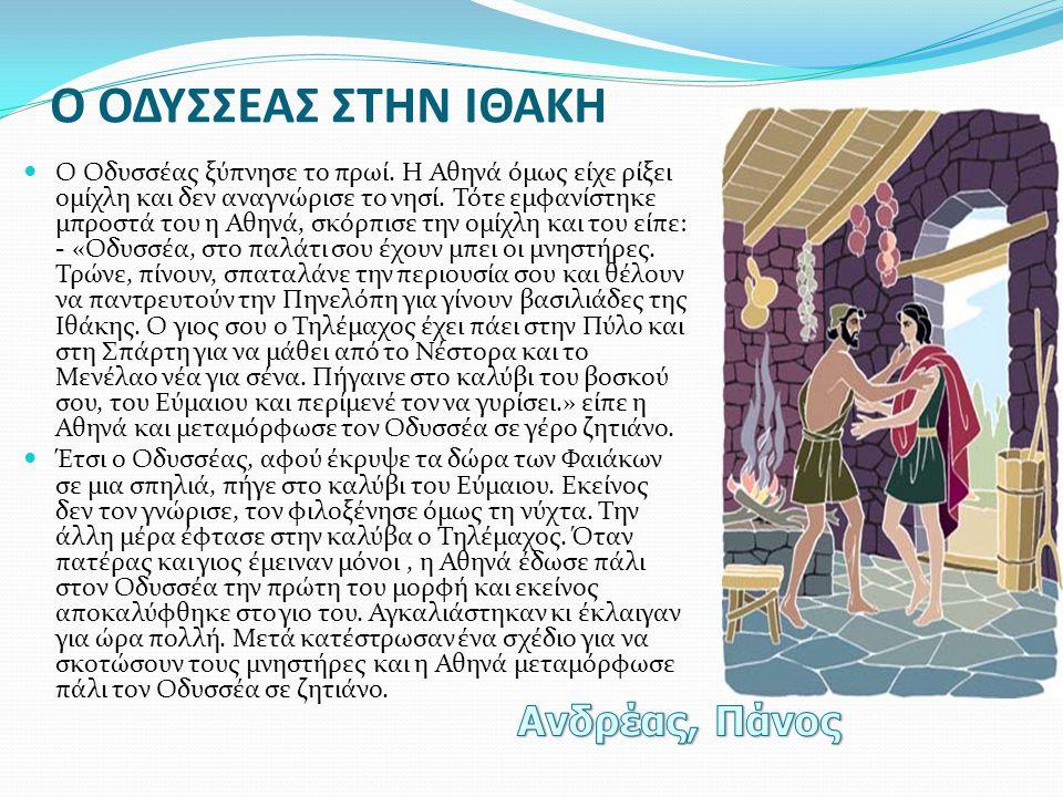 Ο ΟΔΥΣΣΕΑΣ ΣΤΗΝ ΙΘΑΚΗ  Ο Οδυσσέας ξύπνησε το πρωί. Η Αθηνά όμως είχε ρίξει ομίχλη και δεν αναγνώρισε το νησί. Τότε εμφανίστηκε μπροστά του η Αθηνά, σ