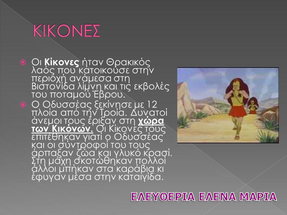  Οι Κίκονες ήταν Θρακικός λαός που κατοικούσε στην περιοχή ανάμεσα στη Βιστονίδα λίμνη και τις εκβολές του ποταμού Έβρου.  Ο Οδυσσέας ξεκίνησε με 12