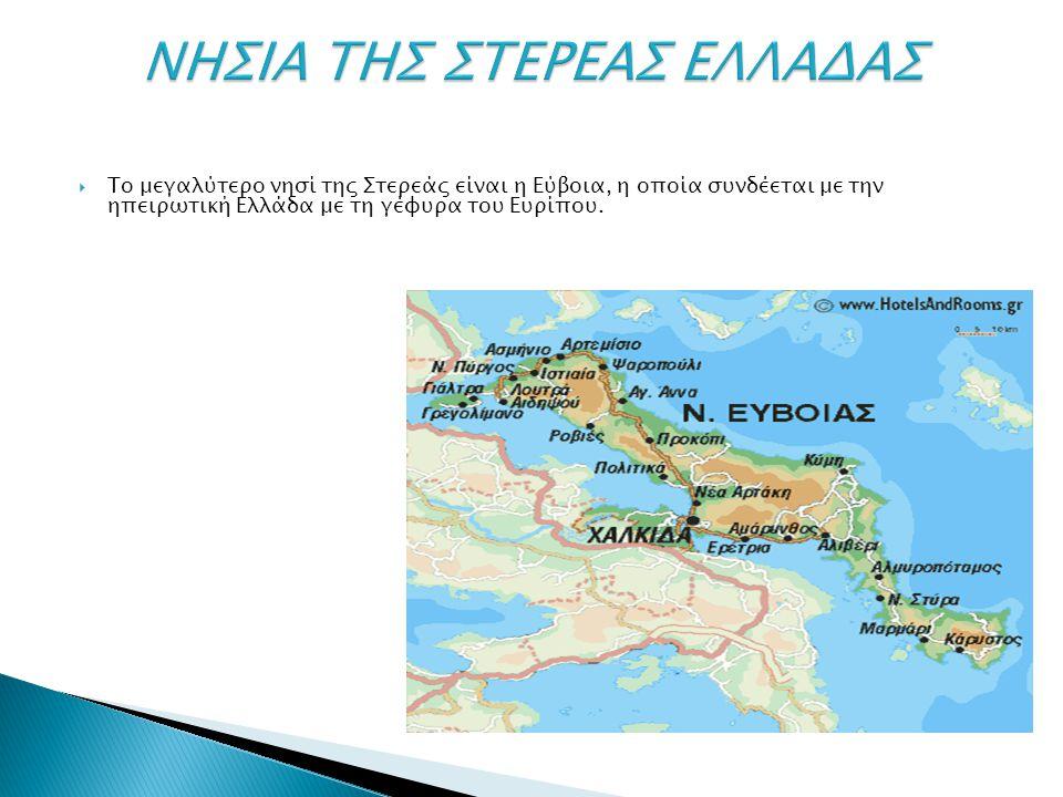  Το μεγαλύτερο νησί της Στερεάς είναι η Εύβοια, η οποία συνδέεται με την ηπειρωτική Ελλάδα με τη γέφυρα του Ευρίπου.