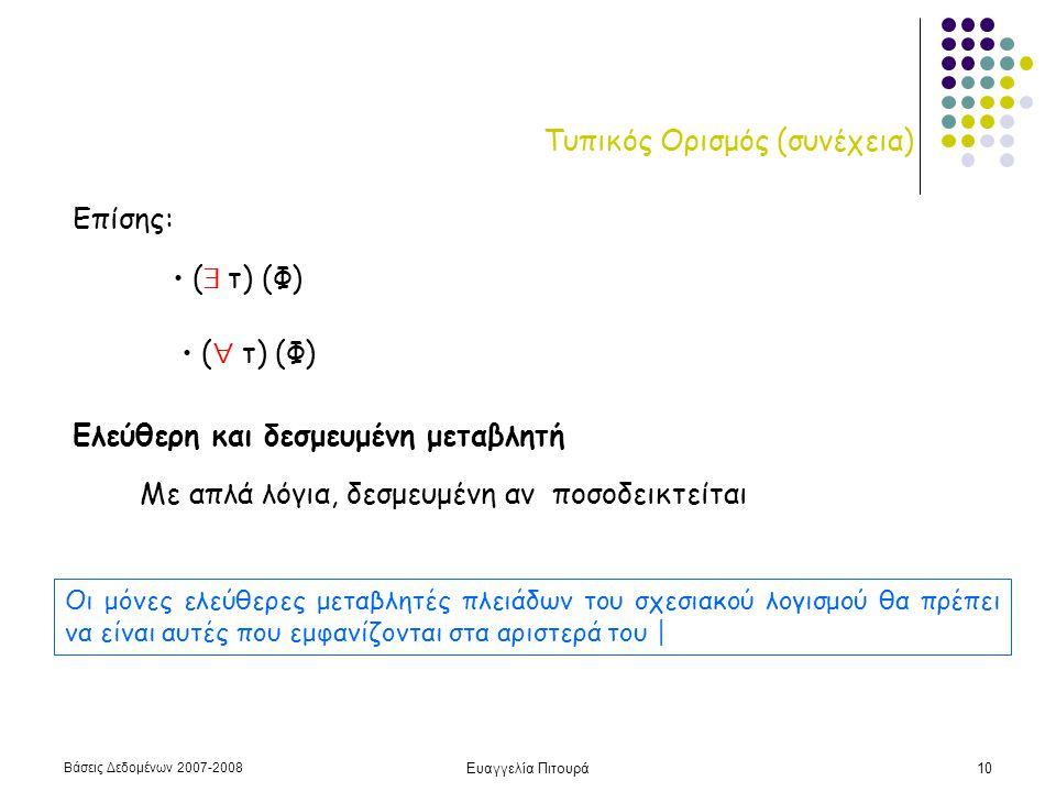 Βάσεις Δεδομένων 2007-2008 Ευαγγελία Πιτουρά10 Τυπικός Ορισμός (συνέχεια) Επίσης: • (  τ) (Φ) • (  τ) (Φ) Ελεύθερη και δεσμευμένη μεταβλητή Με απλά λόγια, δεσμευμένη αν ποσοδεικτείται Οι μόνες ελεύθερες μεταβλητές πλειάδων του σχεσιακού λογισμού θα πρέπει να είναι αυτές που εμφανίζονται στα αριστερά του |