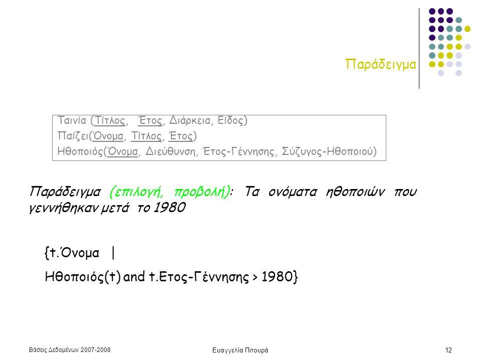 Βάσεις Δεδομένων 2007-2008 Ευαγγελία Πιτουρά12 Παράδειγμα Παράδειγμα (επιλογή, προβολή): Τα ονόματα ηθοποιών που γεννήθηκαν μετά το 1980 {t.Όνομα | Ηθοποιός(t) and t.Ετος-Γέννησης > 1980} Ταινία (Τίτλος, Έτος, Διάρκεια, Είδος) Παίζει(Όνομα, Τίτλος, Έτος) Ηθοποιός(Όνομα, Διεύθυνση, Έτος-Γέννησης, Σύζυγος-Ηθοποιού)