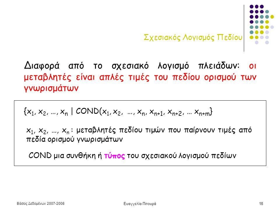 Βάσεις Δεδομένων 2007-2008 Ευαγγελία Πιτουρά18 Σχεσιακός Λογισμός Πεδίου Διαφορά από το σχεσιακό λογισμό πλειάδων: οι μεταβλητές είναι απλές τιμές του πεδίου ορισμού των γνωρισμάτων {x 1, x 2, …, x n | COND(x 1, x 2, …, x n, x n+1, x n+2, … x n+m } x 1, x 2, …, x n : μεταβλητές πεδίου τιμών που παίρνουν τιμές από πεδία ορισμού γνωρισμάτων COND μια συνθήκη ή τύπος του σχεσιακού λογισμού πεδίων