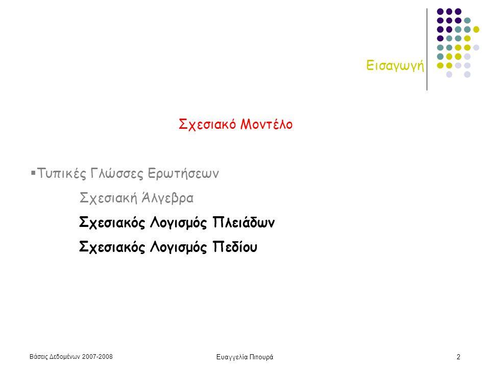 Βάσεις Δεδομένων 2007-2008 Ευαγγελία Πιτουρά2 Εισαγωγή Σχεσιακό Μοντέλο  Τυπικές Γλώσσες Ερωτήσεων Σχεσιακή Άλγεβρα Σχεσιακός Λογισμός Πλειάδων Σχεσιακός Λογισμός Πεδίου