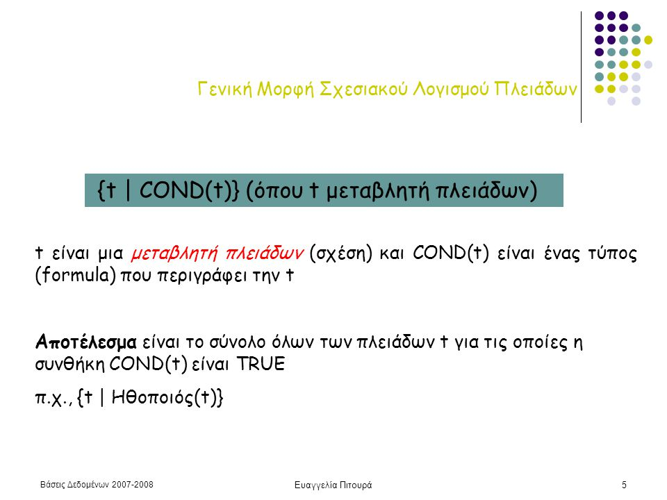 Βάσεις Δεδομένων 2007-2008 Ευαγγελία Πιτουρά5 Γενική Μορφή Σχεσιακού Λογισμού Πλειάδων {t | COND(t)} (όπου t μεταβλητή πλειάδων) t είναι μια μεταβλητή πλειάδων (σχέση) και COND(t) είναι ένας τύπος (formula) που περιγράφει την t Αποτέλεσμα είναι το σύνολο όλων των πλειάδων t για τις οποίες η συνθήκη COND(t) είναι TRUE π.χ., {t | Ηθοποιός(t)}