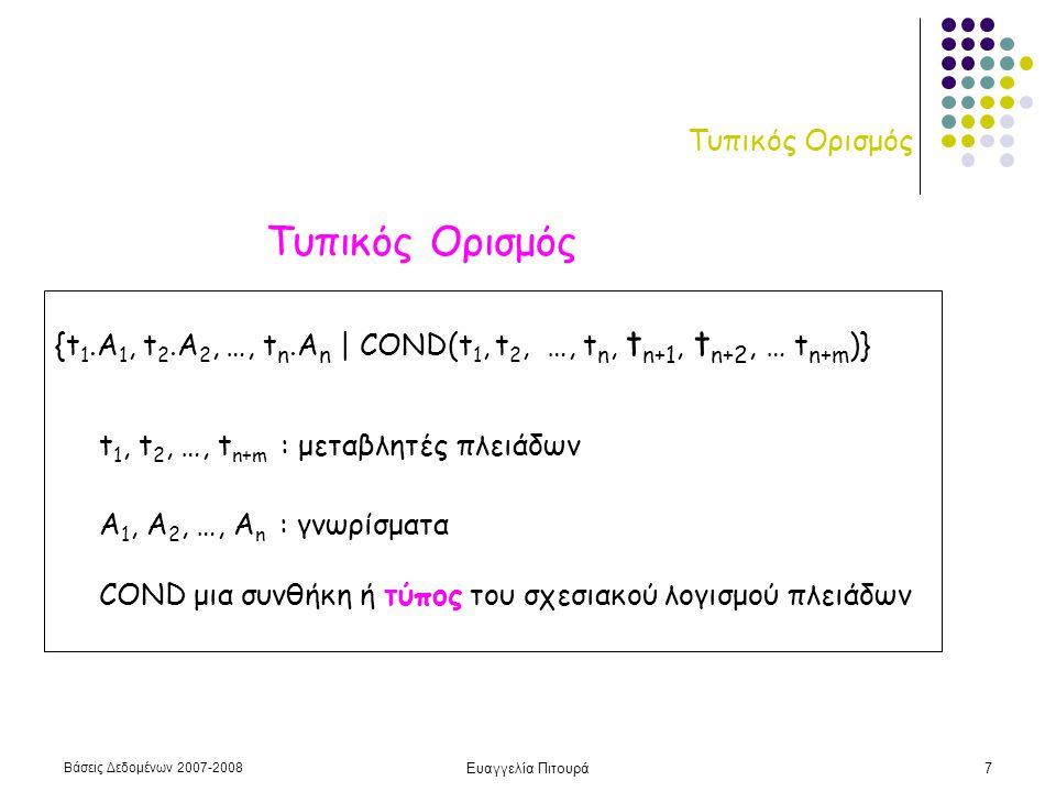 Βάσεις Δεδομένων 2007-2008 Ευαγγελία Πιτουρά7 Τυπικός Ορισμός {t 1.A 1, t 2.A 2, …, t n.A n | COND(t 1, t 2, …, t n, t n+1, t n+2, … t n+m )} t 1, t 2, …, t n+m : μεταβλητές πλειάδων Α 1, Α 2, …, Α n : γνωρίσματα COND μια συνθήκη ή τύπος του σχεσιακού λογισμού πλειάδων