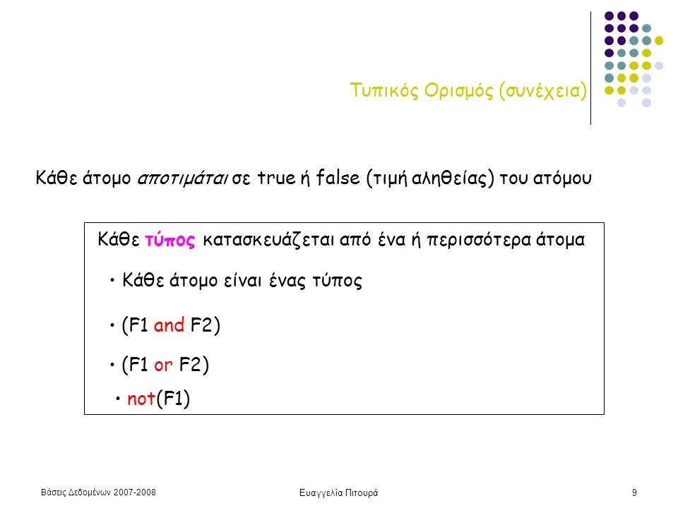 Βάσεις Δεδομένων 2007-2008 Ευαγγελία Πιτουρά9 Τυπικός Ορισμός (συνέχεια) Κάθε άτομο αποτιμάται σε true ή false (τιμή αληθείας) του ατόμου Κάθε τύπος κατασκευάζεται από ένα ή περισσότερα άτομα • Κάθε άτομο είναι ένας τύπος • (F1 or F2) • (F1 and F2) • not(F1)