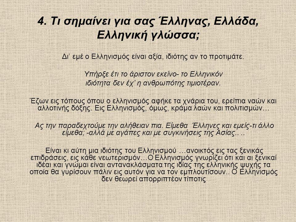 4. Τι σημαίνει για σας Έλληνας, Ελλάδα, Ελληνική γλώσσα; Δι' εμέ ο Ελληνισμός είναι αξία, ιδιότης αν το προτιμάτε. Υπήρξε έτι το άριστον εκείνο- το Ελ