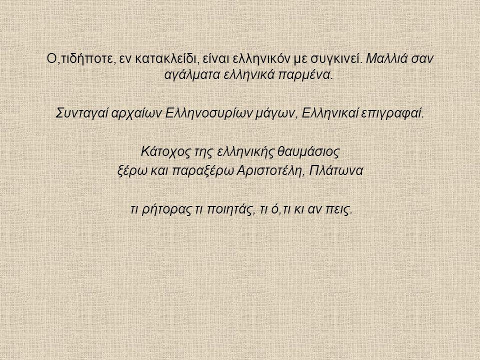 Ο,τιδήποτε, εν κατακλείδι, είναι ελληνικόν με συγκινεί. Μαλλιά σαν αγάλματα ελληνικά παρμένα. Συνταγαί αρχαίων Ελληνοσυρίων μάγων, Ελληνικαί επιγραφαί