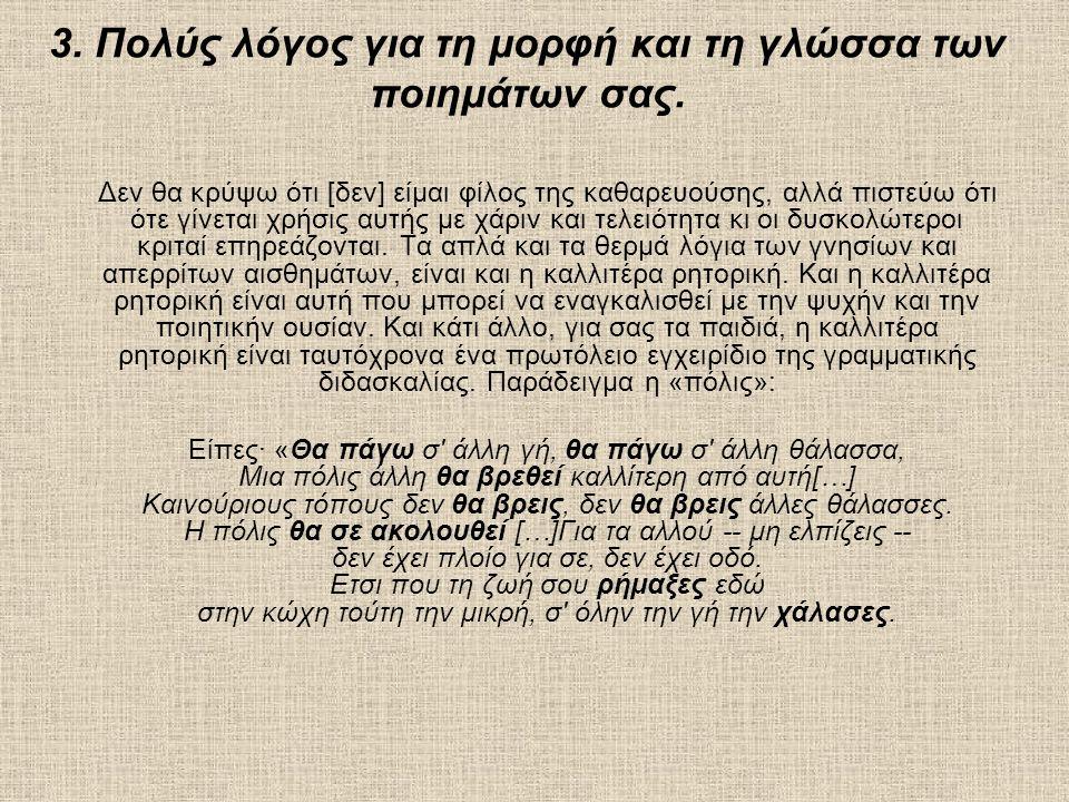 3. Πολύς λόγος για τη μορφή και τη γλώσσα των ποιημάτων σας. Δεν θα κρύψω ότι [δεν] είμαι φίλος της καθαρευούσης, αλλά πιστεύω ότι ότε γίνεται χρήσις